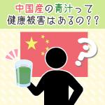中国産の青汁は大丈夫?健康被害の実態とは!?